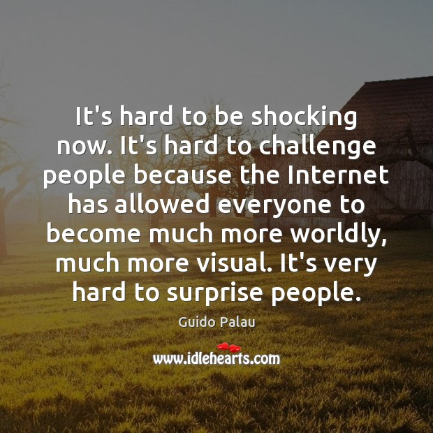 It's hard to be shocking now. It's hard to challenge people because Image