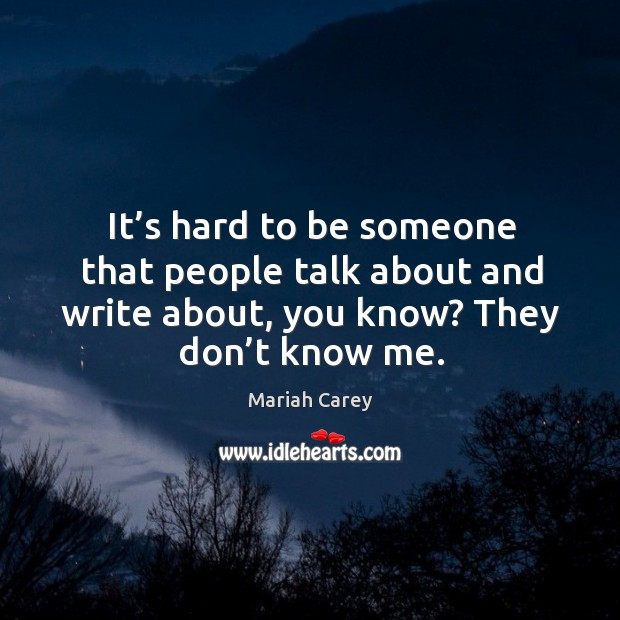 It's hard to be someone that people talk about and write about, you know? they don't know me. Image