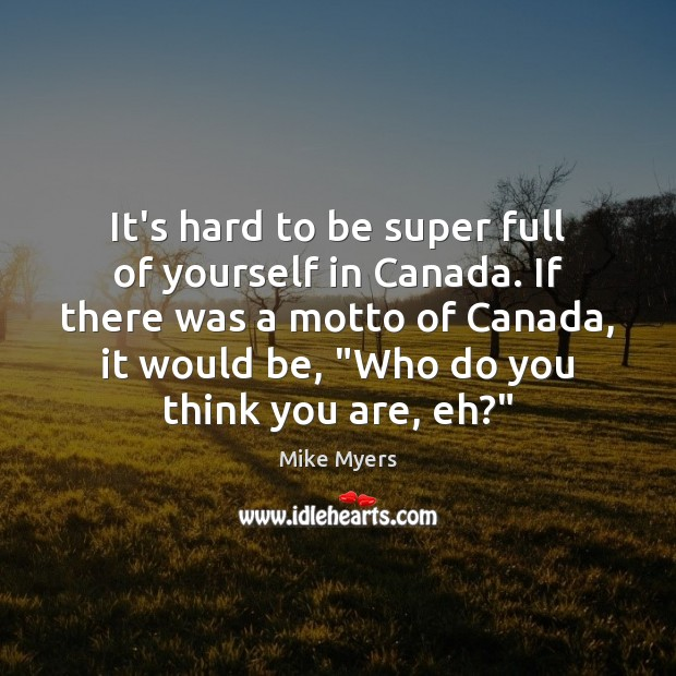 It's hard to be super full of yourself in Canada. If there Mike Myers Picture Quote