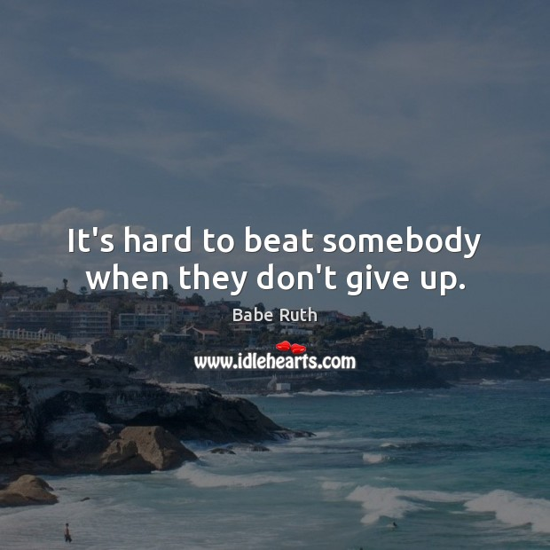 It's hard to beat somebody when they don't give up. Babe Ruth Picture Quote