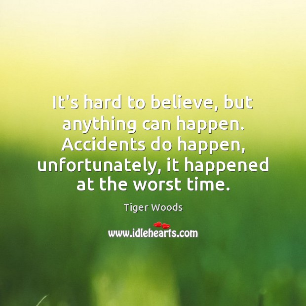 It's hard to believe, but anything can happen. Accidents do happen, unfortunately, Tiger Woods Picture Quote