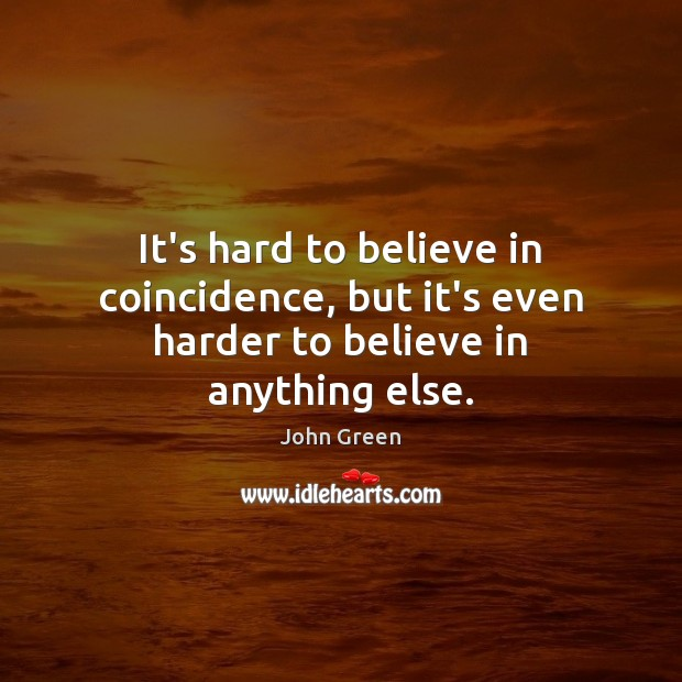 It's hard to believe in coincidence, but it's even harder to believe in anything else. John Green Picture Quote