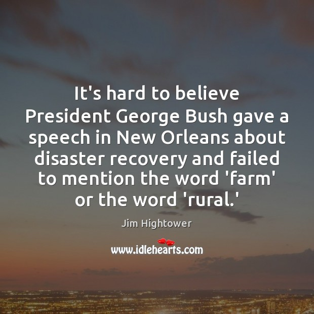 It's hard to believe President George Bush gave a speech in New Jim Hightower Picture Quote