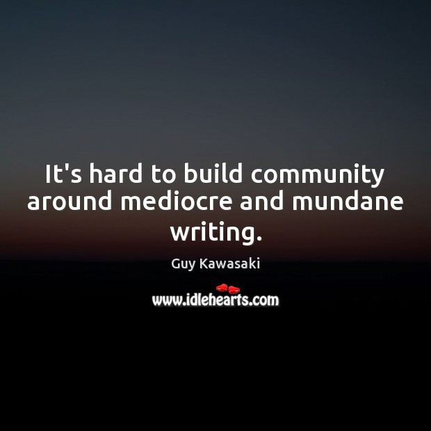 It's hard to build community around mediocre and mundane writing. Guy Kawasaki Picture Quote