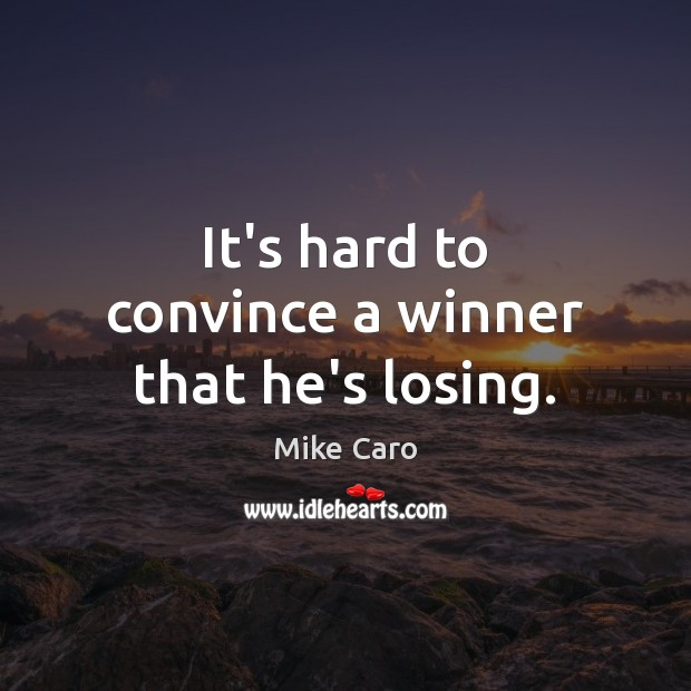 It's hard to convince a winner that he's losing. Image