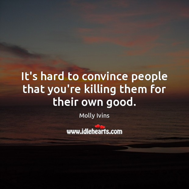 It's hard to convince people that you're killing them for their own good. Molly Ivins Picture Quote