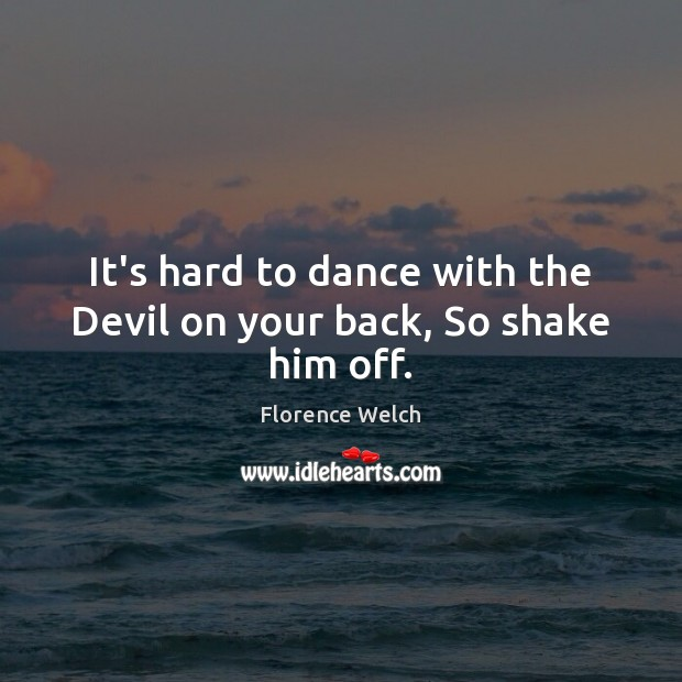 It's hard to dance with the Devil on your back, So shake him off. Florence Welch Picture Quote
