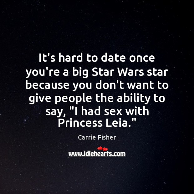 It's hard to date once you're a big Star Wars star because Carrie Fisher Picture Quote
