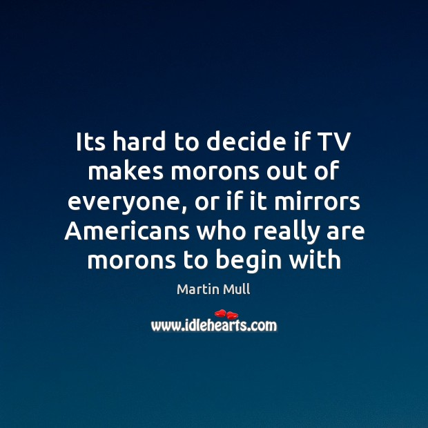 Image, Its hard to decide if TV makes morons out of everyone, or