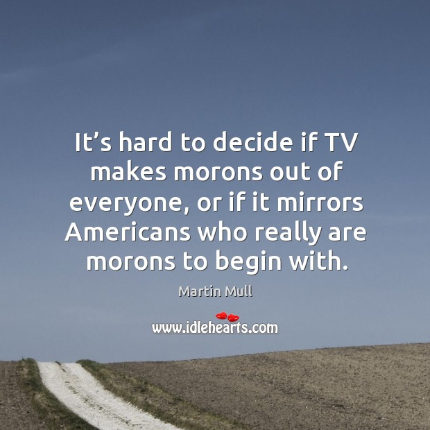Image, It's hard to decide if tv makes morons out of everyone