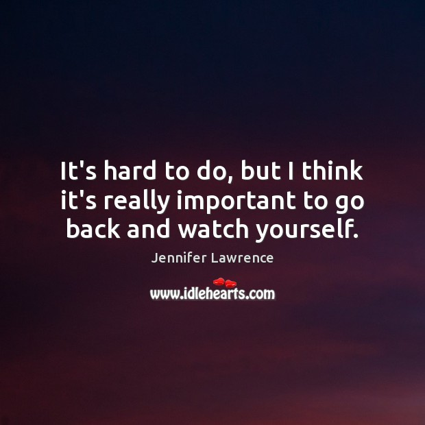 It's hard to do, but I think it's really important to go back and watch yourself. Jennifer Lawrence Picture Quote