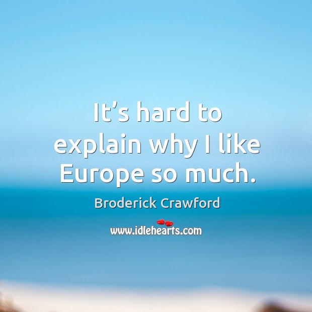 It's hard to explain why I like europe so much. Broderick Crawford Picture Quote
