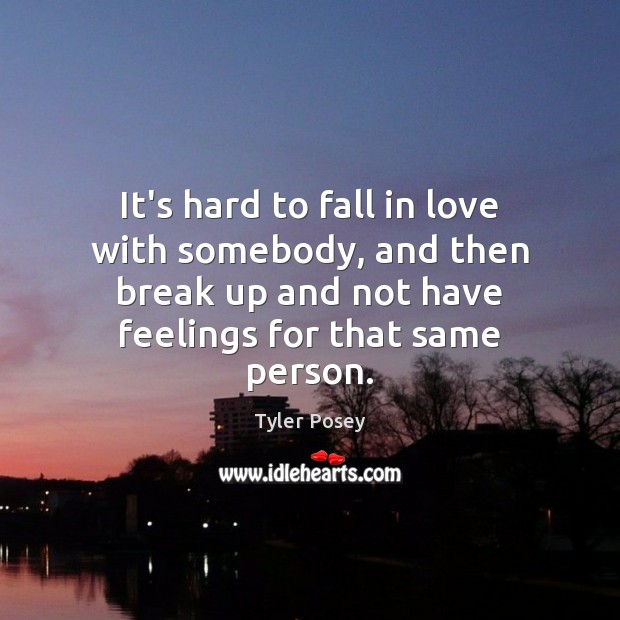 It's hard to fall in love with somebody, and then break up Break Up Quotes Image