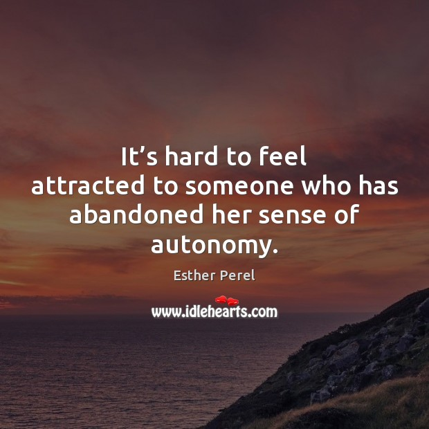 It's hard to feel attracted to someone who has abandoned her sense of autonomy. Esther Perel Picture Quote