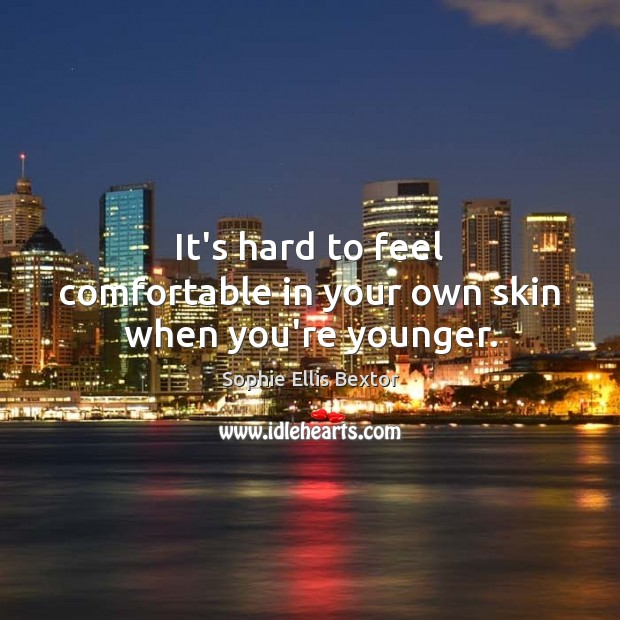 It's hard to feel comfortable in your own skin when you're younger. Sophie Ellis Bextor Picture Quote