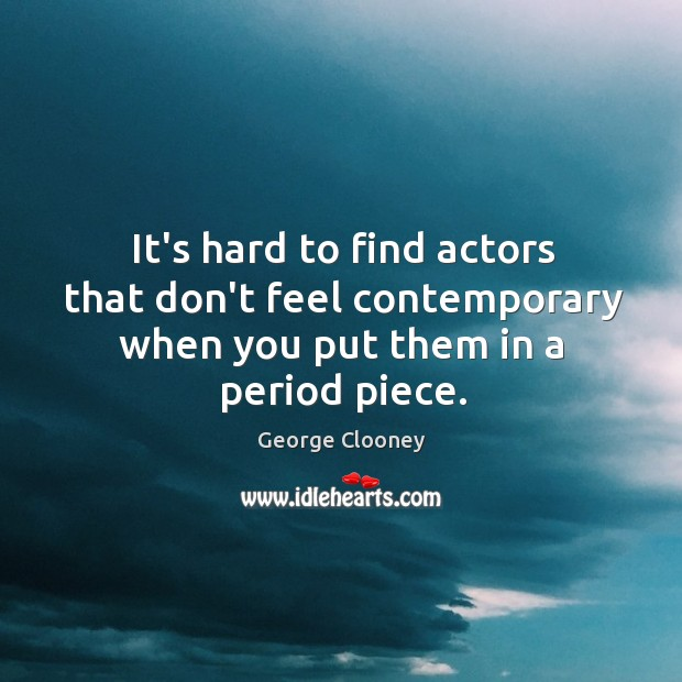 It's hard to find actors that don't feel contemporary when you put them in a period piece. George Clooney Picture Quote