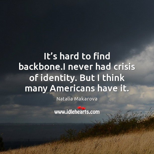 It's hard to find backbone.I never had crisis of identity. Image