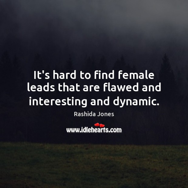 It's hard to find female leads that are flawed and interesting and dynamic. Rashida Jones Picture Quote