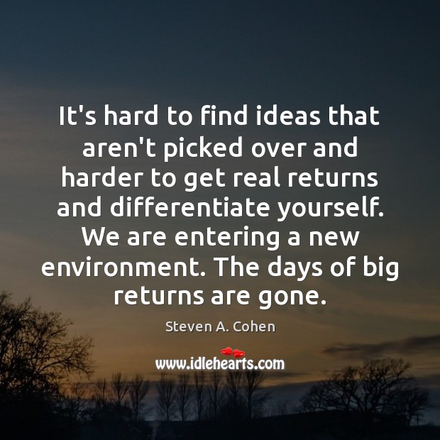 It's hard to find ideas that aren't picked over and harder to Steven A. Cohen Picture Quote