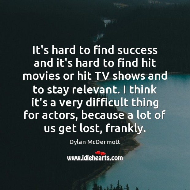 It's hard to find success and it's hard to find hit movies Dylan McDermott Picture Quote