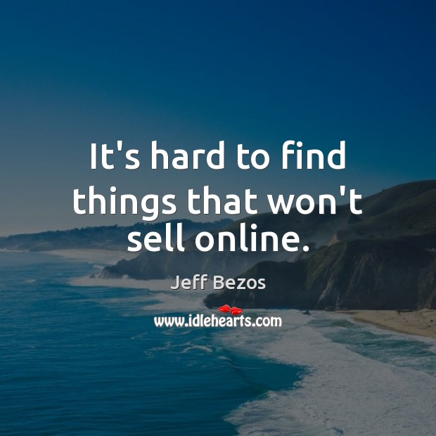 It's hard to find things that won't sell online. Jeff Bezos Picture Quote