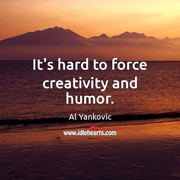 It's hard to force creativity and humor. Al Yankovic Picture Quote