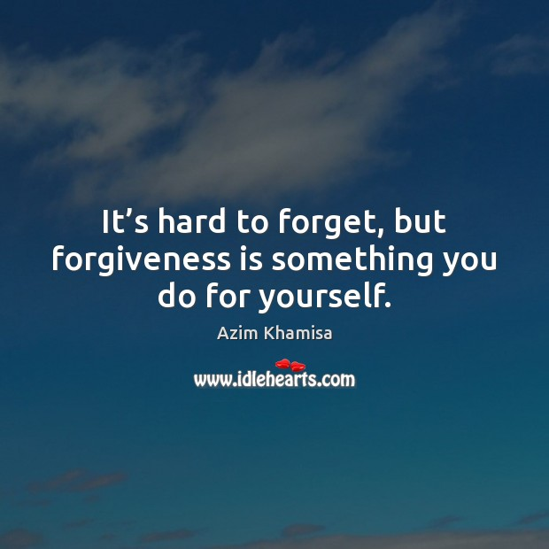 It's hard to forget, but forgiveness is something you do for yourself. Image