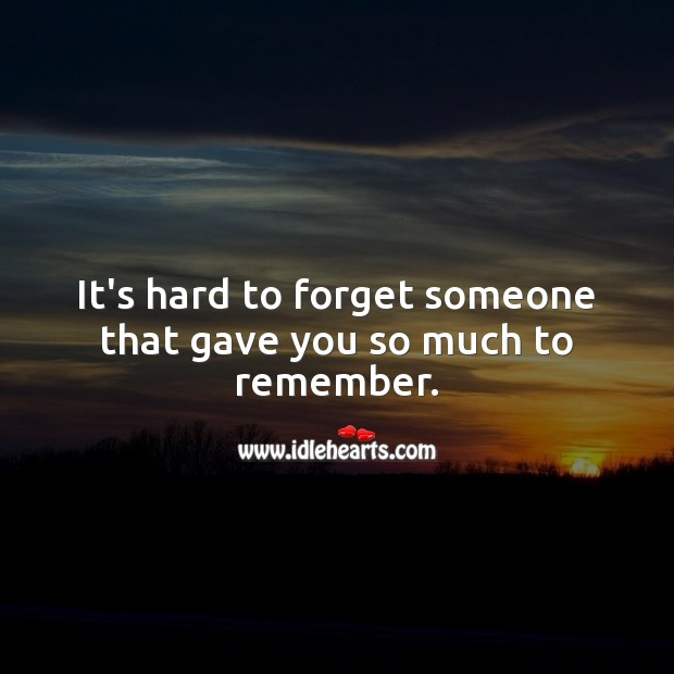 It's hard to forget someone that gave you so much to remember. Memorial Quotes Image