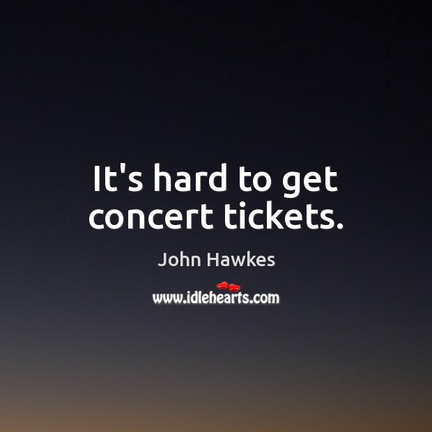 It's hard to get concert tickets. John Hawkes Picture Quote
