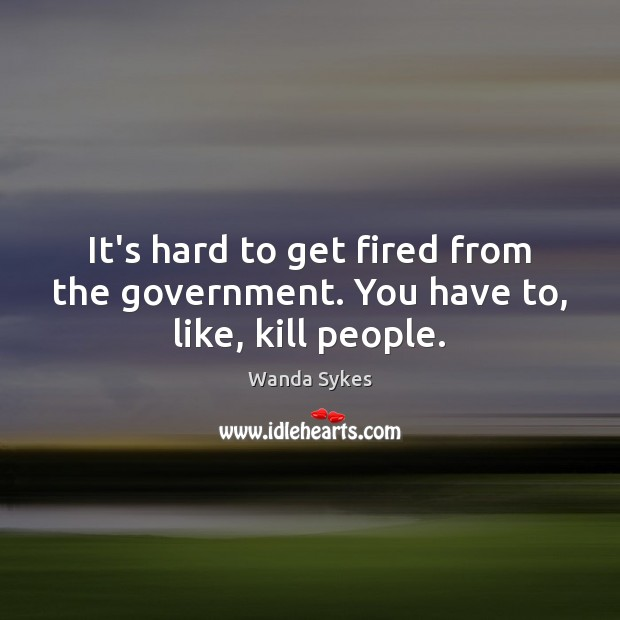 It's hard to get fired from the government. You have to, like, kill people. Wanda Sykes Picture Quote