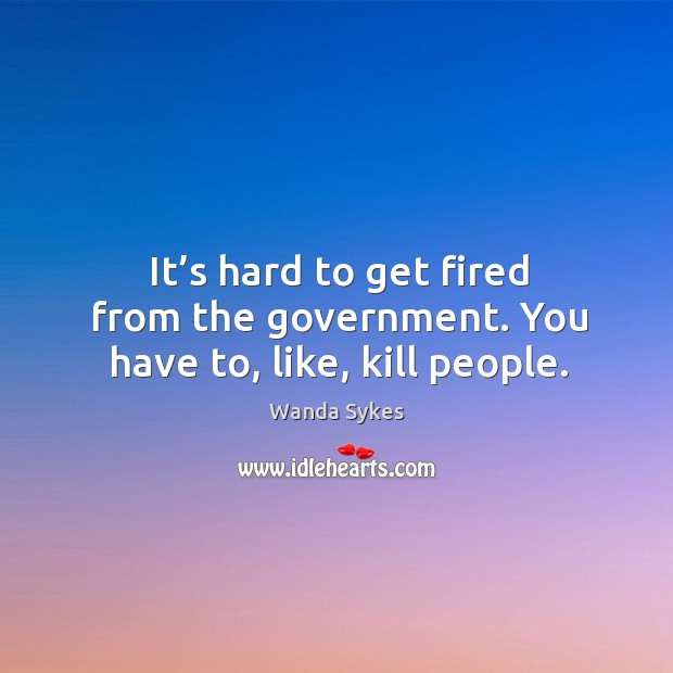 It's hard to get fired from the government. You have to, like, kill people. Image
