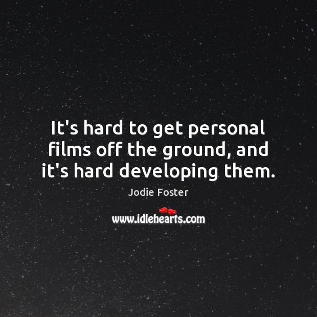 It's hard to get personal films off the ground, and it's hard developing them. Image