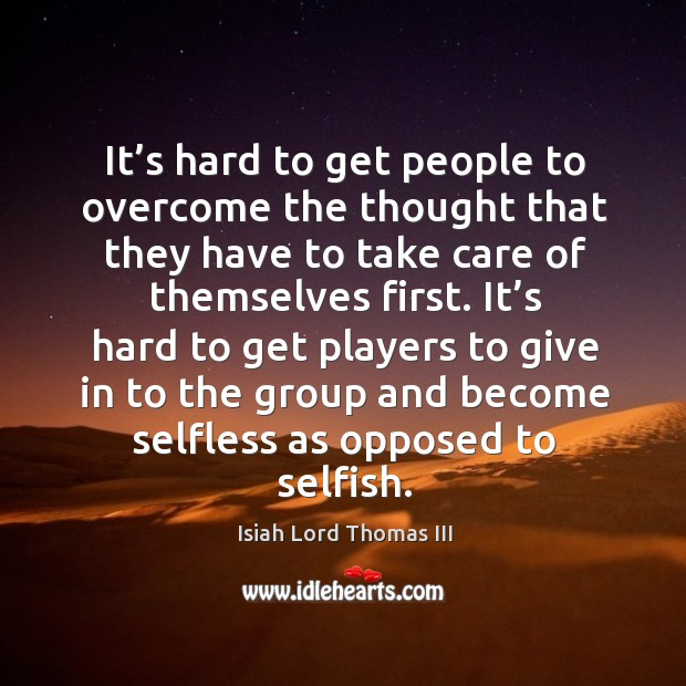 It's hard to get players to give in to the group and become selfless as opposed to selfish. Image