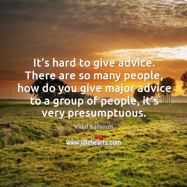 It's hard to give advice. There are so many people, how do you give major advice to a group of people, it's very presumptuous. Image