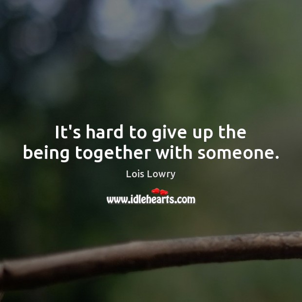 It's hard to give up the being together with someone. Lois Lowry Picture Quote