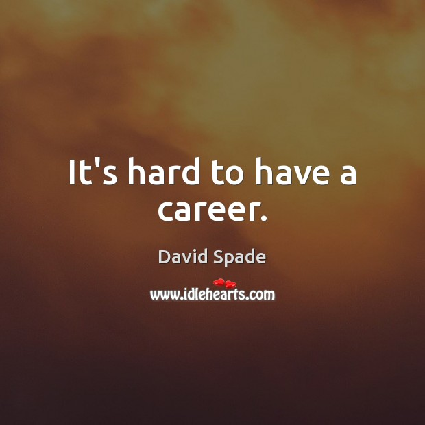 It's hard to have a career. Image