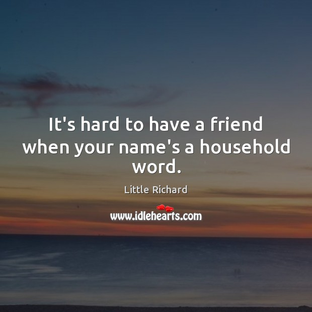 It's hard to have a friend when your name's a household word. Little Richard Picture Quote