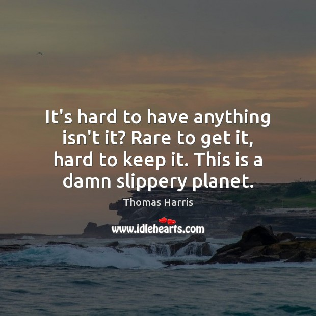 Thomas Harris Picture Quote image saying: It's hard to have anything isn't it? Rare to get it, hard