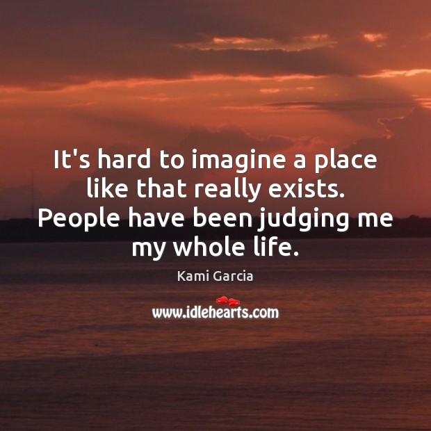 It's hard to imagine a place like that really exists. People have Kami Garcia Picture Quote