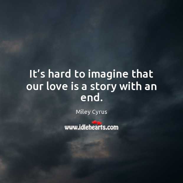 It's hard to imagine that our love is a story with an end. Miley Cyrus Picture Quote