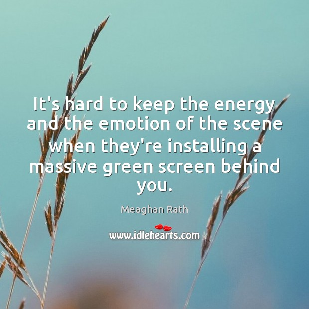 It's hard to keep the energy and the emotion of the scene Meaghan Rath Picture Quote