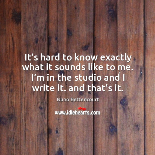 It's hard to know exactly what it sounds like to me. I'm in the studio and I write it. And that's it. Image