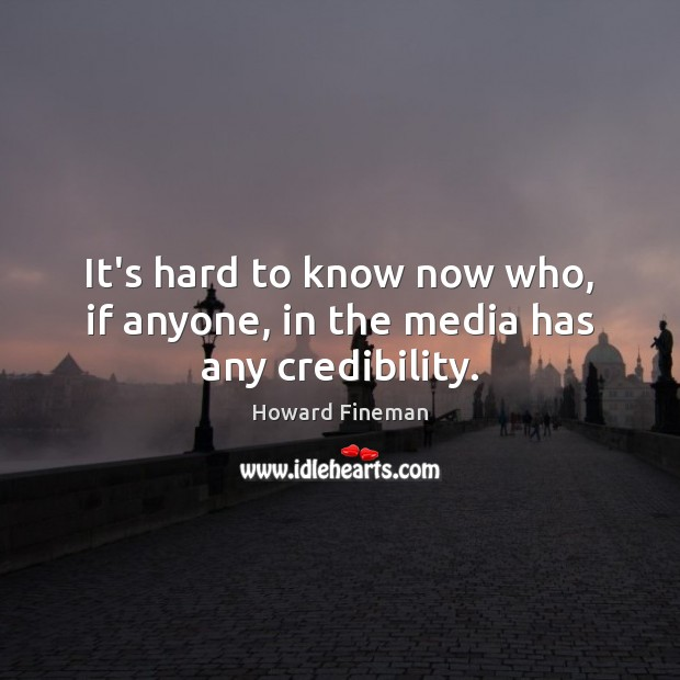 It's hard to know now who, if anyone, in the media has any credibility. Image