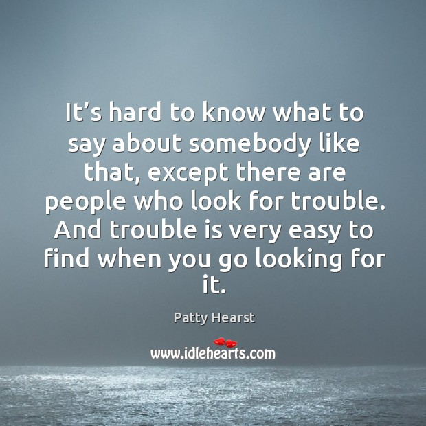 It's hard to know what to say about somebody like that, except there are people who look for trouble. Image