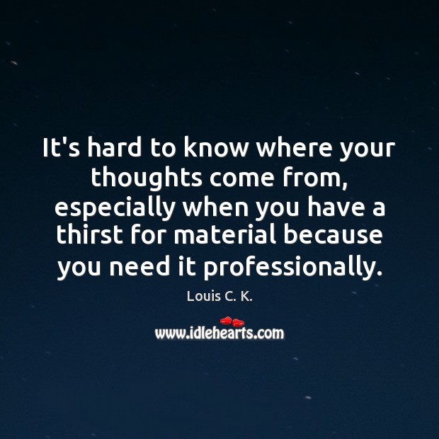 It's hard to know where your thoughts come from, especially when you Louis C. K. Picture Quote