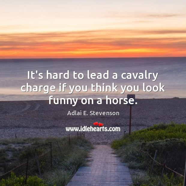 Image, It's hard to lead a cavalry charge if you think you look funny on a horse.