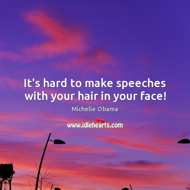 It's hard to make speeches with your hair in your face! Michelle Obama Picture Quote