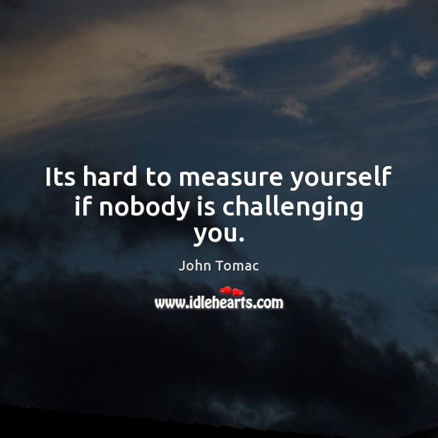 Its hard to measure yourself if nobody is challenging you. Image