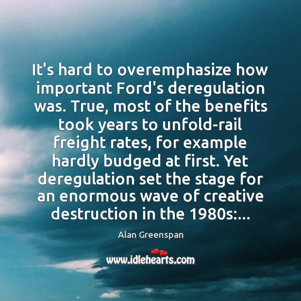 It's hard to overemphasize how important Ford's deregulation was. True, most of Alan Greenspan Picture Quote