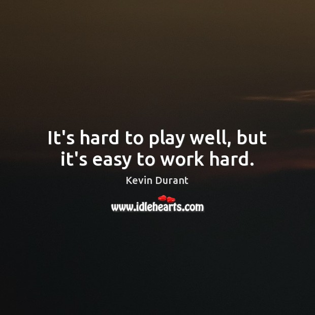 Image, It's hard to play well, but it's easy to work hard.